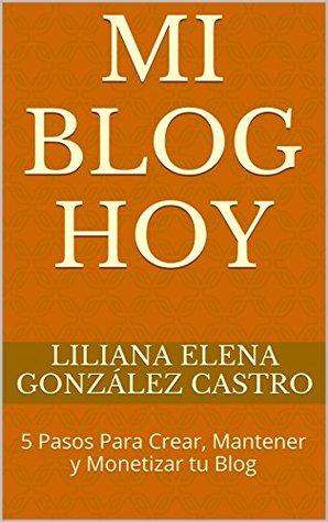 Mi Blog Hoy: 5 Pasos Para Crear, Mantener y Monetizar tu Blog  by  Liliana Elena González Castro