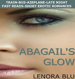 Abagails Glow (Train-Bus-Airplane-Late Night: Fast Reads - Short Erotic Romances Book 1) Lenora Blu