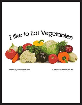I Like To Eat Vegetables  by  Rebecca Krusee Illustrated by: Christy Shults