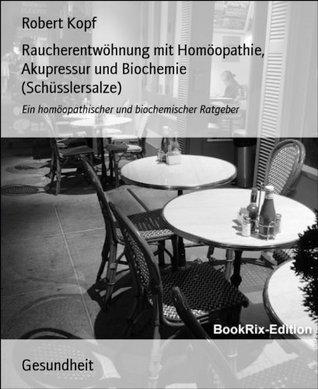 Raucherentwöhnung mit Homöopathie, Akupressur und Biochemie (Schüsslersalze): Ein homöopathischer und biochemischer Ratgeber Robert Kopf