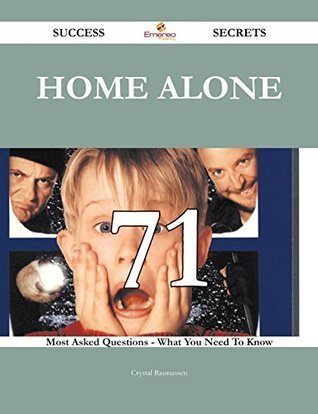 Home Alone 71 Success Secrets - 71 Most Asked Questions On Home Alone - What You Need To Know  by  Crystal Rasmussen