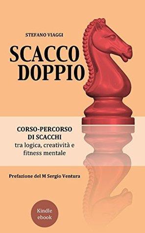 Scacco Doppio: Corso-percorso di scacchi tra logica, creatività e fitness mentale Stefano Viaggi