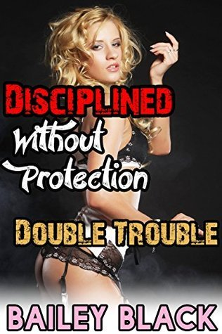 Disciplined Without Protection 2! Double Trouble (Taboo Bareback DP Erotica)  by  Bailey Black