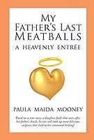 My Fathers Last Meatballs: A Heavenly Entree Paula Maida Mooney