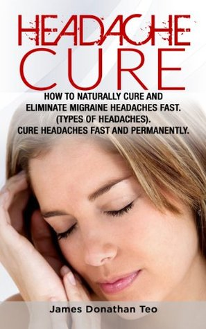 Headache Cure: How to Naturally Cure and Eliminate Migraine Headaches Fast. (Types of Headaches). Cure Headaches Fast and Permanently.  by  James Donathan Teo