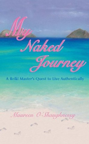 My Naked Journey: A Reiki Masters Quest to Live Authentically  by  Maureen OShaughnessy