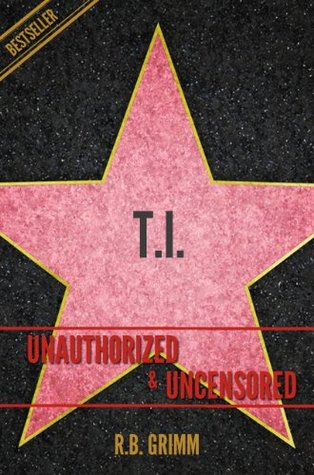 T.I. (Clifford Joseph Harris, Jr) Unauthorized & Uncensored R.B. Grimm