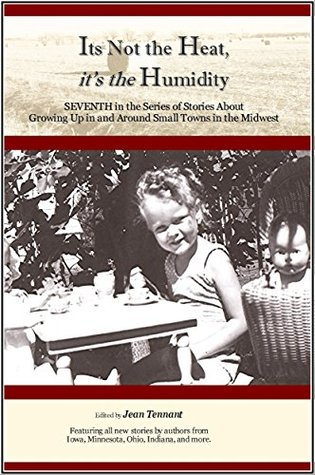 Its Not the Heat, Its the Humidity: Seventh in the Series of Stories About Growing Up in and Around Small Towns in the Midwest Jean Tennant