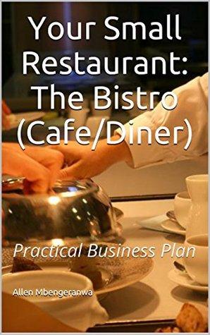 Your Small Restaurant: The Bistro (Cafe/Diner) Practical Business Plan Allen Mbengeranwa