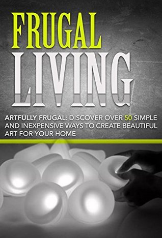 Frugal Living:: Artfully Frugal: Discover Over 50 Simple and Inexpensive Ways to Create Beautiful Art for Your Home: Frugal Living Made Simple, Frugal ... Frugal Living, Frugality Book 1) Christina Stone