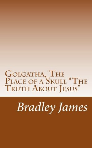 Golgotha, The Place of a Skull The Truth About Jesus  by  Bradley James