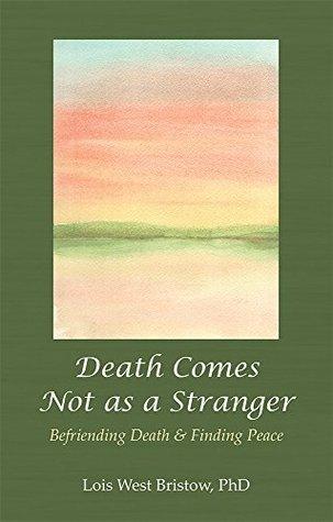 Death Comes Not as a Stranger:: Befriending Death & Finding Peace Lois West Bristow