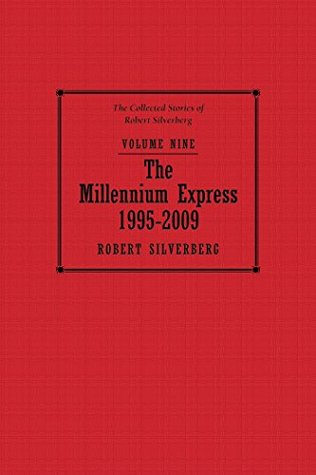The Millennium Express: The Collected Stories of Robert Silverberg, Volume Nine Robert Silverberg