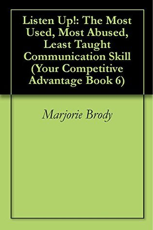 Listen Up!: The Most Used, Most Abused, Least Taught Communication Skill (Your Competitive Advantage Book 6) Marjorie Brody