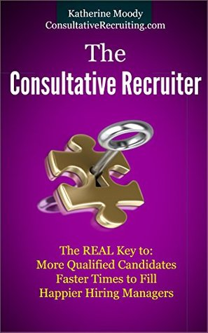 The Consultative Recruiter: The Real Key to: More Qualified Candidates, Faster Times to Fill and Happier Hiring Managers Katherine Moody