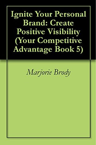 Ignite Your Personal Brand: Create Positive Visibility (Your Competitive Advantage Book 5) Marjorie Brody