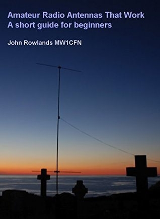 Amateur Radio Antennas That Work: A short guide for beginners.  by  John Rowlands