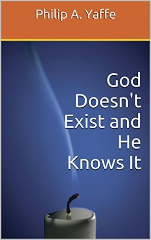 God Doesnt Exist and He Knows It  by  Philip A. Yaffe