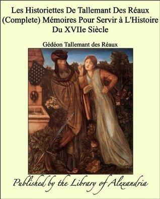 Les Historiettes De Tallemant Des Réaux Mémoires Pour Servir à LHistoire Du XVIIe Siècle  by  Gédéon Réaux