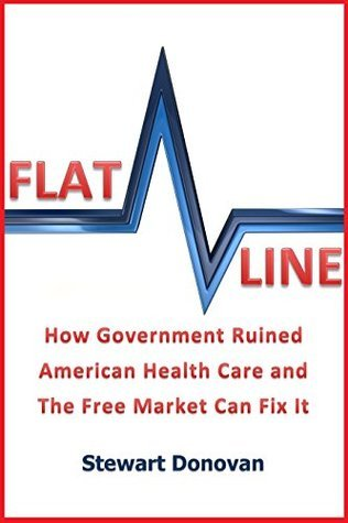 Flatline: How Government Ruined American Health Care and The Free Market Can Fix It  by  Stewart  Donovan
