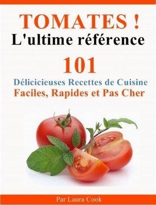 Tomates! LUltime Référence. 101 Délicieuses Recettes de Cuisine Faciles, Rapides et Pas Cher aux tomates. Laura Londero