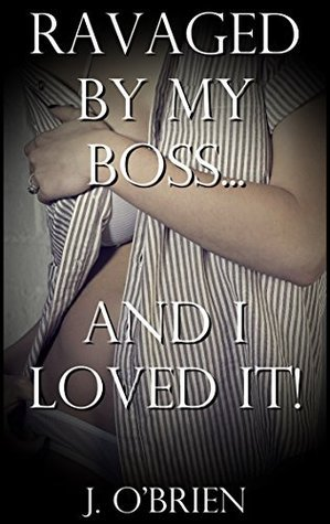Ravaged  by  my Boss... And I Loved It! by J. OBrien