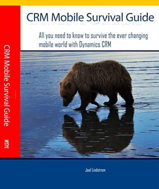 CRM Mobile Survival Guide: All you need to know to survive the ever changing mobile world with Dynamics CRM  by  Joel Lindstrom