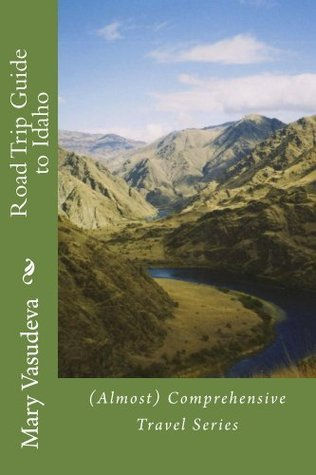 Road Trip Guide to Idaho: (Almost) Comprehensive Travel Series Mary Vasudeva