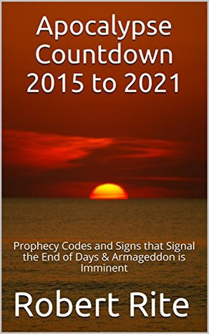 Apocalypse Countdown 2015 to 2021: Prophecy Codes and Signs that Signal the End of Days & Armageddon is Imminent  by  Robert Rite