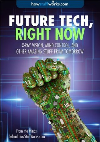 Future Tech, Right Now: X-Ray Vision, Mind Control, and Other Amazing Stuff from Tomorrow HowStuffWorks