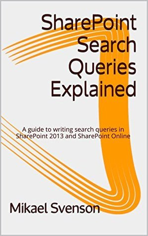 SharePoint Search Queries Explained: A guide to writing search queries in SharePoint 2013 and SharePoint Online Mikael Svenson