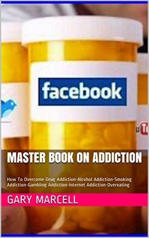 Master Book On Addiction: How To Overcome Drug Addiction-Alcohol Addiction-Smoking Addiction-Gambling Addiction-Internet Addiction-Overeating  by  Gary Marcell