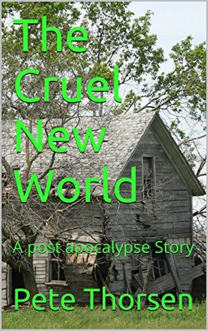 The Cruel New World: A post apocalypse Story  by  Pete Thorsen