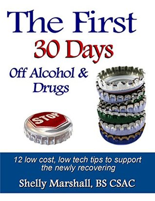 The First 30 Days off Alcohol & Drugs: 12 low cost, low tech tips to support the newly recovering  by  Shelly Marshall