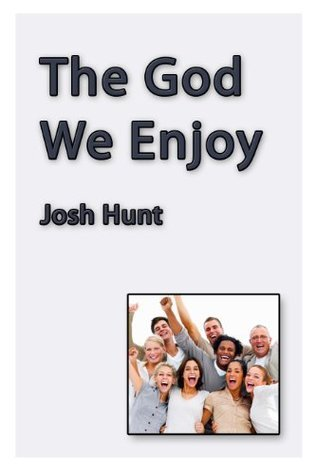 The God We Enjoy  by  Josh Hunt