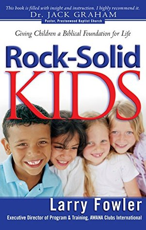 Rock-Solid Kids: Giving Children A Biblical Foundation for Life  by  Larry Fowler