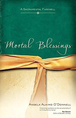 Mortal Blessings: A Sacramental Farewell  by  Angela Alaimo ODonnell