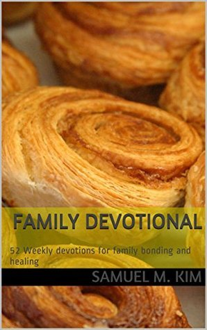 Family Devotional: 52 Weekly devotions for family bonding and healing  by  Samuel M. Kim