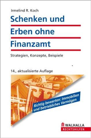 Schenken und Erben ohne Finanzamt: Strategien, Konzepte, Beispiele Irmelind R. Koch