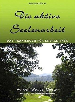 DIE AKTIVE SEELENARBEIT - Das Praxisbuch für Energetiker: Auf dem Weg der Meister El Morya, Saint Germain und Michael  by  Sabrina Roithner