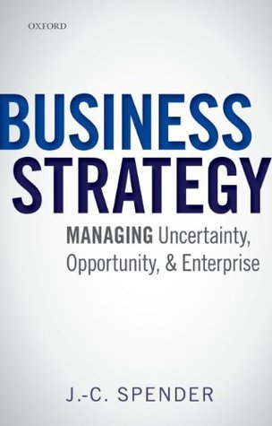 Business Strategy: Managing Uncertainty, Opportunity, and Enterprise  by  J.-C. Spender