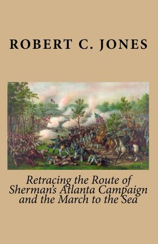 Retracing the Route of Shermans Atlanta Campaign and the March to the Sea  by  Robert C. Jones