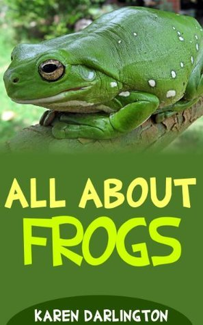 All About Frogs (All About Everything Book 15) Karen Darlington