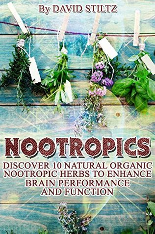 Nootropics: Discover 10 Natural Organic Nootropic Herbs to Enhance Brain Performance and Function  by  David Stiltz