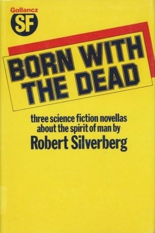 Born with the Dead: Three Novellas Robert Silverberg