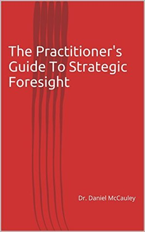 The Practitioners Guide To Strategic Foresight Dr. Daniel McCauley