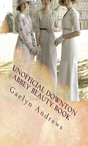 Unofficial Downton Abbey Beauty Book: Discover The Beauty Secrets Of The Edwardian Age (Downton Abbey Beauty Books Book 1)  by  Gaelyn Andrews