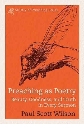 Preaching as Poetry: Beauty, Goodness, and Truth in Every Sermon (The Artistry of Preaching Series)  by  Paul Scott Wilson