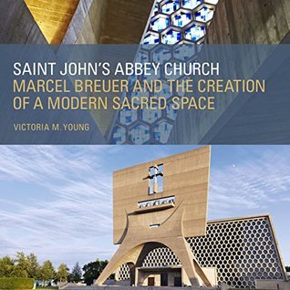 Saint Johns Abbey Church: Marcel Breuer and the Creation of a Modern Sacred Space  by  Victoria  M. Young