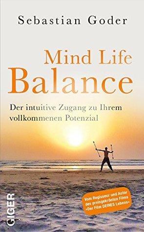 Mind Life Balance: Der intuitive Zugang zu Ihrem vollkommenen Potenzial Sebastian Goder